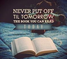never put off til tomorrow the book you can read today