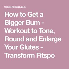 How to Get a Bigger Bum - Workout to Tone, Round and Enlarge Your Glutes - Transform Fitspo