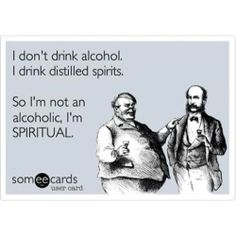 I don't drink alcohol….I drink distilled spirits. So I'm not alcoholic, I'm SPIRITUAL. Stole this from Skyy John's Tumblr.
