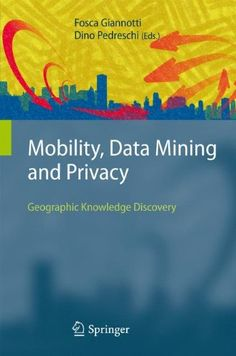 Mobility, data mining, and privacy : geographic knowledge discovery / Fosca Giannotti, Dino Pedreschi, editors. Editorial: Berlin : Springer, 2008. Autores: Giannotti, Fosca. Pedreschi, Dino.