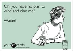 Oh, you have no plan to wine and dine me? Waiter!