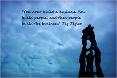 "Favourite Work Quote: ""You don't build a business. You build people and then people build the business."" Zig Ziglar"