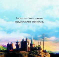 Hogwarts exist to me...