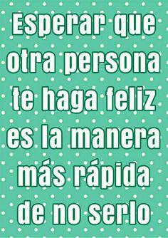 Esperar que otra persona te haga feliz es la manera mas rápida de no serlo.