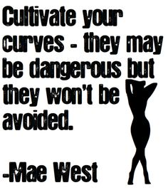 Cultivate your curves-I wish ppl wouldn't use the word curvy to describe a fat person, curves are curves fat is fat, curvy is Marilyn Monroe not Melissa McCarthy and ive been obese and slim and back again!-TLP