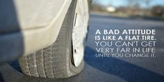 A bad attitude is like a flat tire, you can't get very far until you change it.