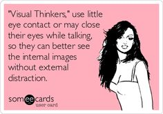 YES! This is me. I'm not shy or nervous when  I don't maintain eye contact all the time when in a conversation. I'm a visual thinker! Yes....sometimes faces are distracting when I'm thinking.....