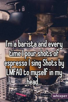 15 Shocking Barista Confessions// Sam Bo: Sometimes I sing it out loud.. No shame, man.