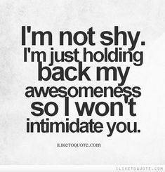 I M Not Shy I M Just Holding Back My Awesomeness So I Won T Intimidate You Quotes Funny Quotes Confidence Quotes