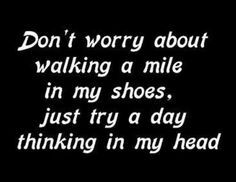 Don't worry about walking a mile in my shoes try spending a day in my head