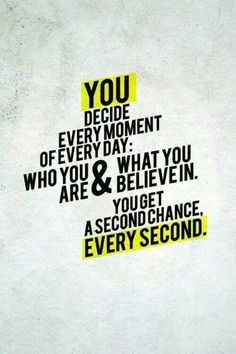 You decide every moment of every day: who you are & what you believe in. You get a second chance, every second. ~ Dr Caroline Leaf