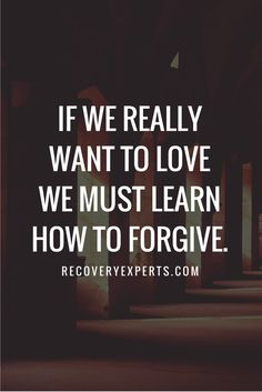 Inspirational Quotes: If we really want to love we must learn how to forgive.   Follow: https://www.pinterest.com/recoveryexpert