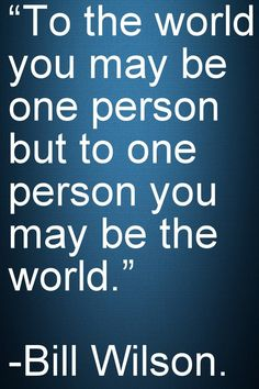"Motivational and Inspirational Quotes -To the world you may be one person but to one person you may be the world."" - Bill Wilson"