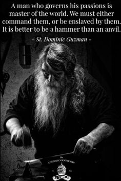 """""""A man who governs his passions is master of the world. We must either command them, or be enslaved by them. It is better to be a hammer than an anvil.""""_Saint Dominic of Guzman / Santo Domingo de Guzmán // Image By The Catholic Gentleman Quotable Quotes, Wisdom Quotes, Quotes To Live By, Me Quotes, Motivational Quotes, Inspirational Quotes, Catholic Gentleman, Image Citation, Warrior Quotes"""