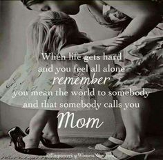 When life gets hard and you feel all alone, remember - you mean the world to somebody and that somebody calls you Mom.