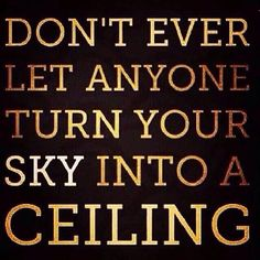 Don't ever let anyone turn your sky into a ceiling. Keep rising!