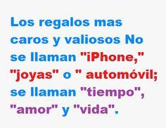 """Los regalos mas caros y valiosos no se llaman """"iPhone"""", """"joyas"""" o """"automóvil""""; se llaman """"tiempo"""", """"amor"""" y """"vida""""."""