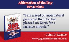 """""""I am a seed of supernatural greatness that God has planted on Earth for a massive miracle."""" - Grab a hold of my Book for FREE where you will discover all '365' Affirmations - go to http://365affirmationsbook.com/ #affirmations #johndilemme #success #motivation"""
