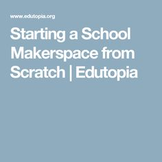 Starting a School Makerspace from Scratch | Edutopia
