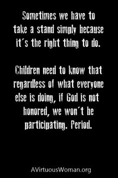Darn straight! Don't be afraid to stand up for what you believe, our children will learn from our examples!