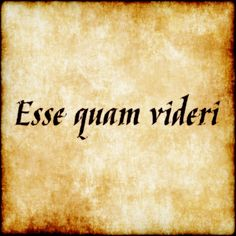 Esse quam videri - To be, rather than to seem.