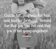 Cuddle her, play with her hair, and kiss her forehead.  Remind her that you love her and that you're not going anywhere. ~ More fantastic love quotes on our Facebook page! https://www.facebook.com/LoveSexIntelligence