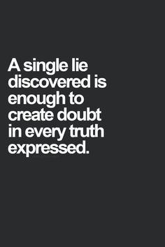 A single lie discovered is enough to create doubt in every truth expressed! AMEN!