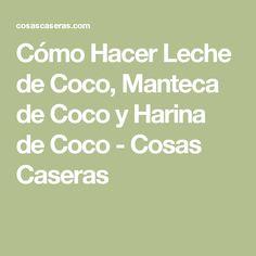 Cómo Hacer Leche de Coco, Manteca de Coco y Harina de Coco - Cosas Caseras