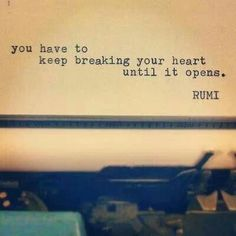 You have to keep breaking your heart until it opens -Rumi ... unless it was never closed?