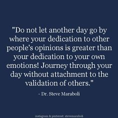 Do not let another day go by where your dedication to other people's opinions is greater than your dedication to your own emotions! Journey through your day without attachment to the validation of others.