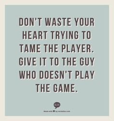 Don't waste your heart trying to tame the player. Give it to the guy who doesn't play the game.