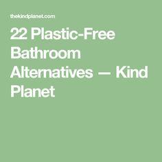 22 Plastic-Free Bathroom Alternatives — Kind Planet