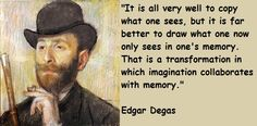 """""""It is all very well to copy what one sees, but it is far better to draw what one now only sees in one's memory. That is a transformation in which imagination collaborates with memory."""" ~Edgar Degas"""