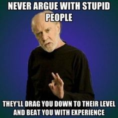 George Carlin: Never argue with stupid people. Theyll drag u down, beat u with experience.