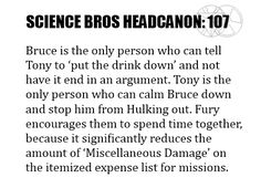 Science Bros Headcanon #107 Bruce is the only person who can tell Tony to 'put the drink down' and not have it end in anargument. Tony is the only person who can calm Bruce down and stop him from Hulking out. Fury encourages them to spend time together, because it significantly reduces the amount of'Miscellaneous Damage' on the itemized expense list for missions.
