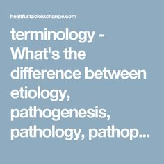 terminology - What's the difference between etiology, pathogenesis, pathology, pathophysiology and epidemiology? - Health Stack Exchange