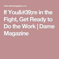 If You're in the Fight, Get Ready to Do the Work   Dame Magazine