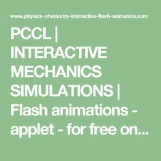 PCCL | INTERACTIVE MECHANICS SIMULATIONS | Flash animations - applet - for free on-line mechanics learning | Interactive Physics Simulations | Interactive Physics Animations | Educational, interactive and animated support to be viewed in class or at home for sciences. Forces study. Physics and Chemistry by a Clear Learning in High School, Middle School, Upper School, Secondary School and Academy. Fun for teens. Free & interactive teaching for courses. Corrected exercises.