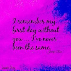 When I awoke the morning after your funeral....I realized that I would never be ME again.....