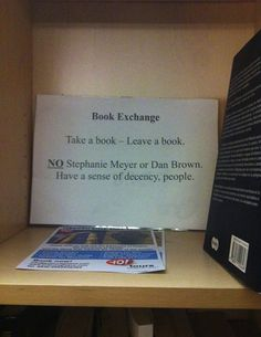 Book Exchange: Take a book - leave a book.  NO Stephanie Meyer or Dan Brown.  Have some decency, people.