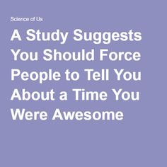 A Study Suggests You Should Force People to Tell You About a Time You Were Awesome