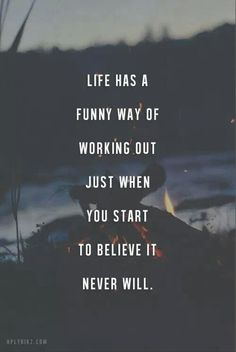 Life has a way of working out just when you start to believe it never will.