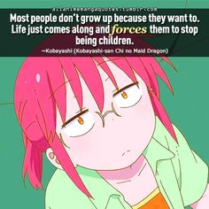 """Most people don't grow up because they want to. Life just comes along and forces them to stop being children"""