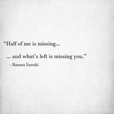 """""""Half of me is missing… and what's left is missing you."""" - Ranata Suzuki * word porn, emotions, feelings, relatable, missing you, I miss you, lost, tumblr, love, relationship, beautiful, words, quotes, story, quote, sad, breakup, broken heart, heartbroken, loss, loneliness, depression, depressed, unrequited, typography, written, writing, writer, poet, poetry, prose, poem, lost, thoughts, emotions, feelings, relatable * pinterest.com/ranatasuzuki"""
