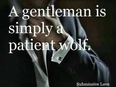 """""""Aren't you a gentleman."""" I said giving the young man a smile. He smirked, """"A gentleman is but a patient wolf."""" He replied and for a second I felt my heart skip a beat. Of Wolf And Man, Romance, Thing 1, Thats The Way, My Guy, Submissive, Wise Words, Decir No, Me Quotes"""