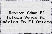 http://tecnoautos.com/wp-content/uploads/imagenes/tendencias/thumbs/revive-como-el-toluca-vence-al-america-en-el-azteca.jpg America Vs Toluca. Revive cómo el Toluca vence al América en el Azteca, Enlaces, Imágenes, Videos y Tweets - http://tecnoautos.com/actualidad/america-vs-toluca-revive-como-el-toluca-vence-al-america-en-el-azteca/