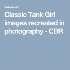 Classic Tank Girl images recreated in photography - CBR