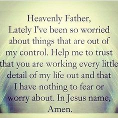 Heavenly father, lately I've been so worried about things that are out of my control. How many to trust that you are working every little detail of my life out and that I have nothing to fear or worry about. In Jesus name, amen.