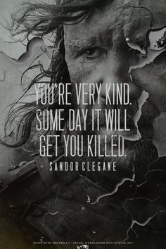 You're very kind. Some day it will get you killed. - Sandor Clegane | khaleesi1982 made this with www.GameofThronesQuoteMaker.com