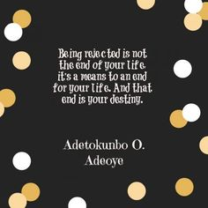 Being rejected is not the end of your life, it's a means to an end for your life. And that end is your destiny. - Adetokunbo O. Adeoye